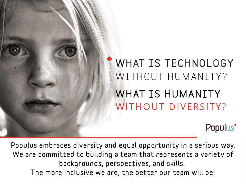 Image: Girl with freckles staring at camera. Text on Image: What is Technology Without Humanity? What is Humanity Without Diversity? Populus embraces diversity and equal opportunity in a serious way. We are committed to building a team that represents a variety of backgrounds, perspectives, and skills. The more inclusive we are, the better our team will be!
