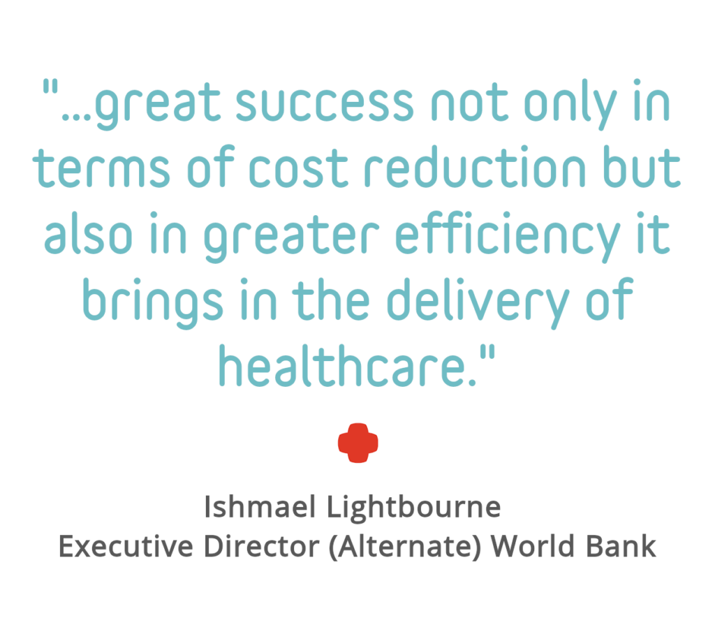 "Quote Block: ""... great success not only in terms of cost reduction but also in greater efficiency it brings to the delivery of healthcare"" - Ishmael Lightbourne, Executive Director (Alternate) World Bank"